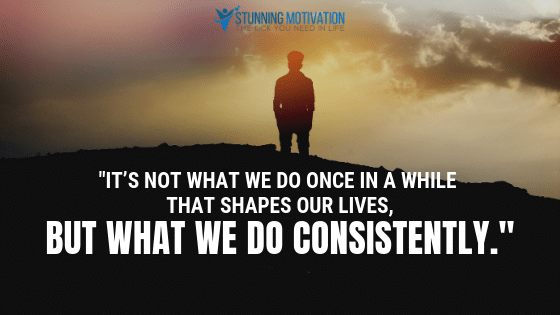 It's not what we do once in a while that shapes our lives, but what we do consistently.
