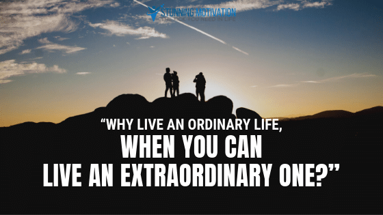 Why live an ordinary life when you can live an extraordinary one?