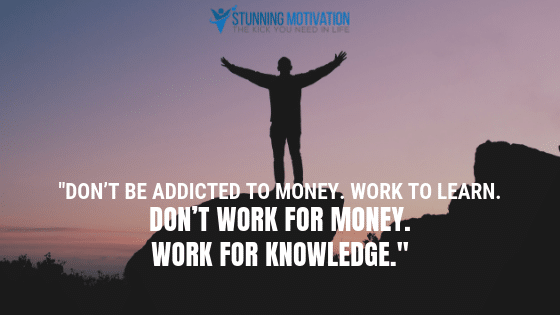 Don't be addicted to money. Work to learn. don't work for money. Work for knowledge.