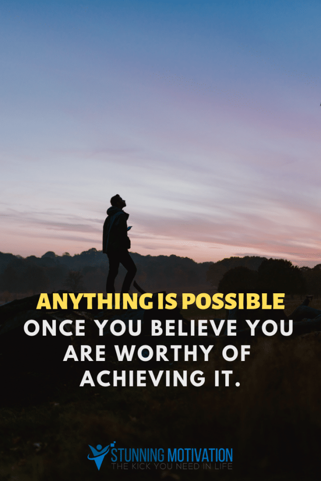 Anything is possible once you believe you are worthy of achieving it.