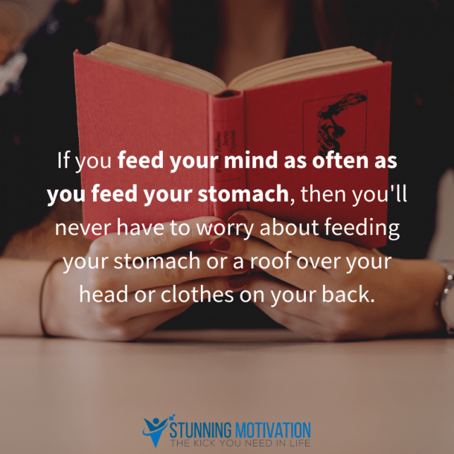If you feed your mind as often as you feed your stomach, then you'll never have to worry about feeding your stomach or a roof over your head or clothes on your back.