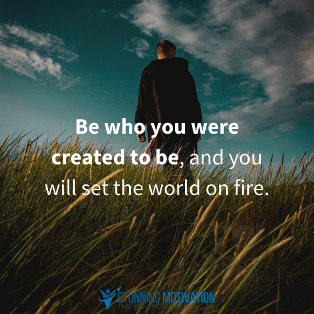 Be who you were created to be, and you will set the world on fire.