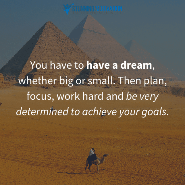 You have to have a dream, whether big or small. Then plan, focus, work hard, and be very determined to achieve your goals.
