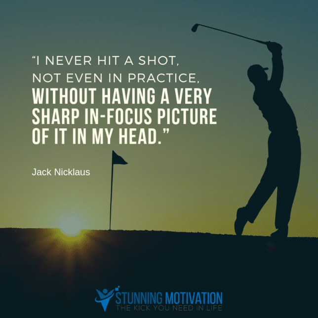 I never hit a shot, not even in practice, without having a very sharp in-focus picture of it in my head.