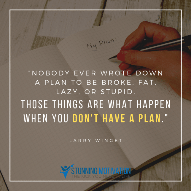 Nobody ever wrote down a plan to be broke, fat, lazy, or stupid. Those things are what happen when you don't have a plan.