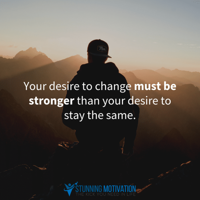 Your desire to change must be stronger than your desire to stay the same.