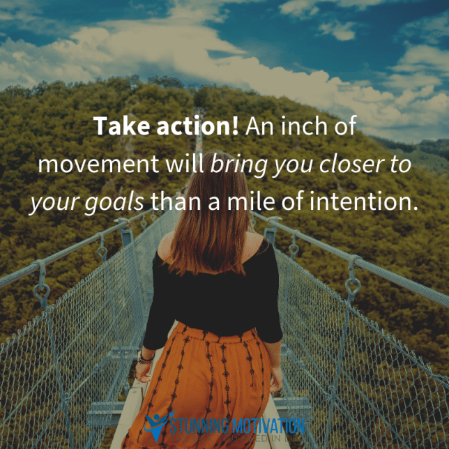 Take action! An inch of movement will bring you closer to your goals than a mile of intention.