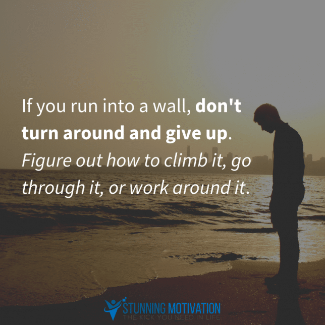 If you run into a wall, don't turn around and give up. Figure out how to climb it, go through it, or work around it.