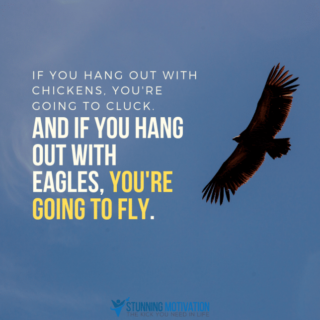 If you hang out with chickens, you're going to cluck. And if you hang out with eagles, you're going to fly.