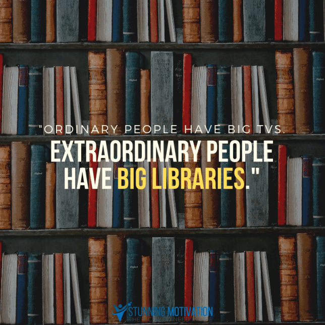 "Robin Sharma quote, ""ordinary people have big TVs. Extraordinary people have big libraries."""