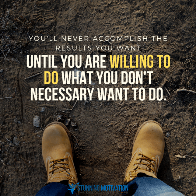 You'll never accomplish the results you want until you are willing to do what you don't necessary want to do.