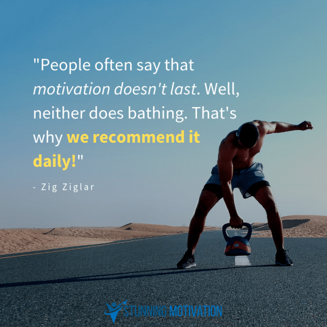 People often say that motivation doesn't last. Well, neither does bathing. That's why we recommend it daily!