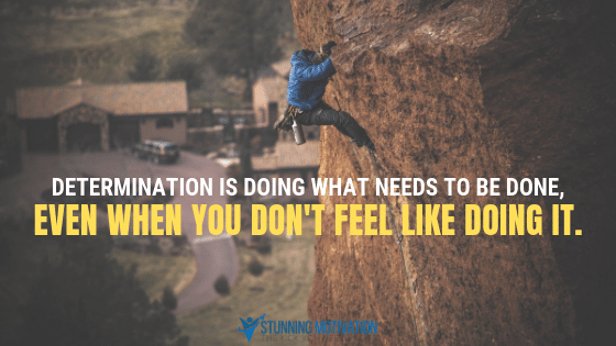 Determination is doing what needs to be done, even when you don't feel like doing it.