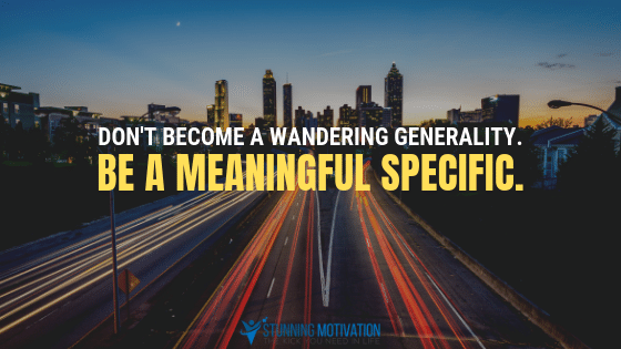 Don't become a wandering generality. Be a meaningful specific.