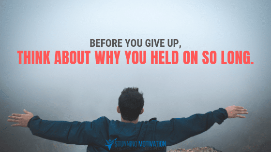 Before you give up, think about why you held on so long.