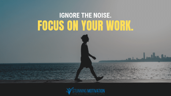 Ignore the noise. Focus on your work.