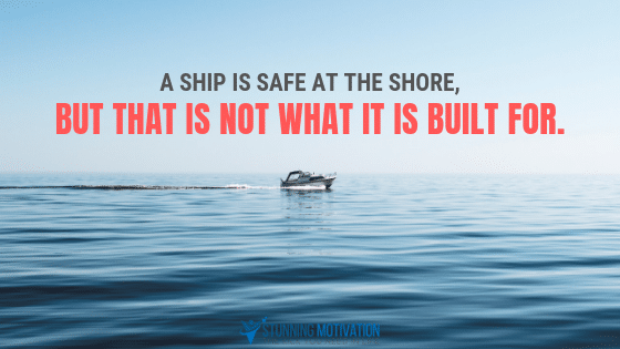 A ship is safe at the shore, but that is not what it is built for.
