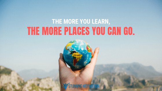 The more you learn, the more places you can go.