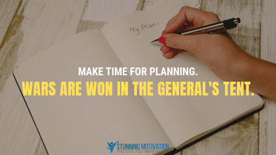 Make time for planning. Wars are won in the general's tent.