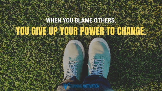When you blame others, you give up your power to change.
