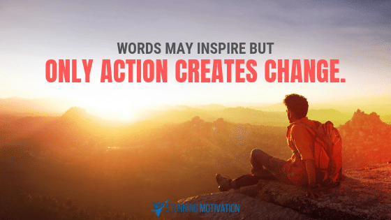 Words may inspire but only action creates change.