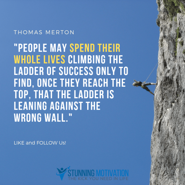 Thomas Merton quote. People may spend their whole lives climbing the ladder of success only to find, once they reach the top, that the ladder is leaning against the wrong wall.