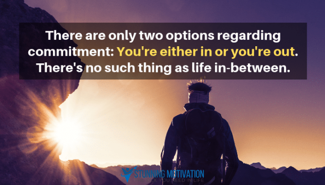 There are only two options regarding commitment: You're either in or you're out. There's no such thing as life in-between.