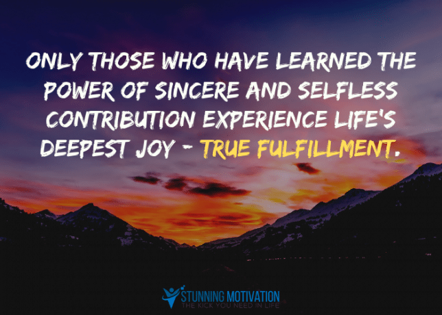 Only those who have learned the power of sincere and selfless contribution experience life's deepest joy - true fulfillment.
