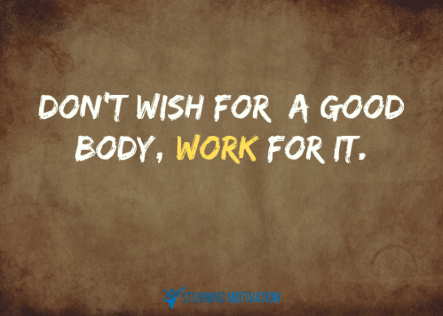 Don't wish for a good body, work for it.