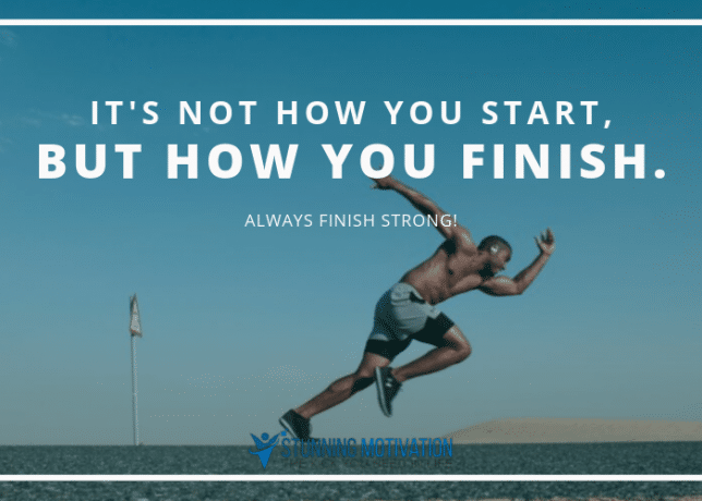 It's not how you start, but how you finish. And finish strong.
