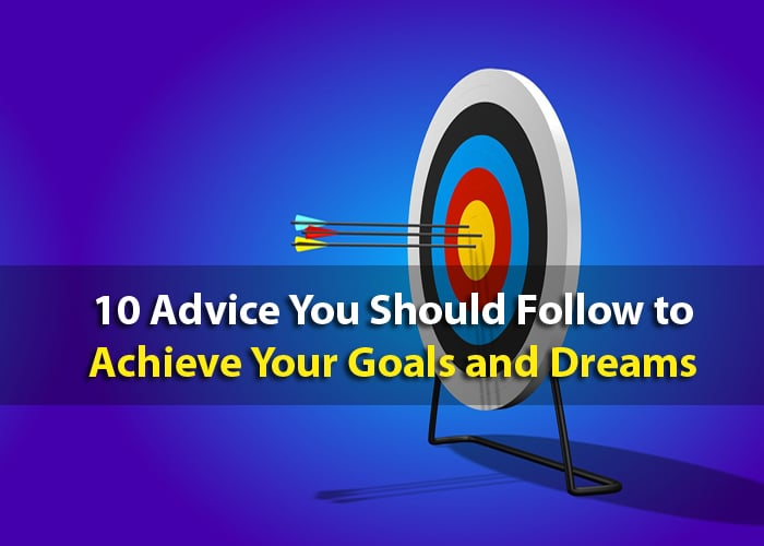 10 Advice You Should Follow to Achieve Your Goals and Dreams