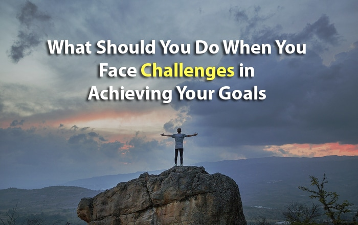 What Should You Do When You Face Challenges in Achieving Your Goals