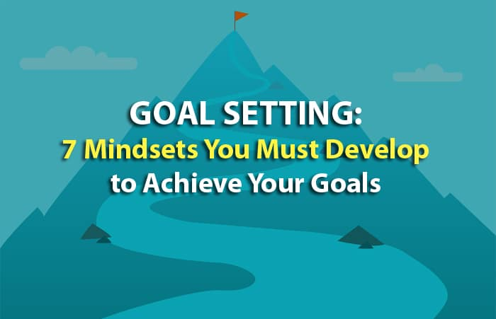 Goal Setting: 7 Mindsets You Must Develop to Achieve Your Goals
