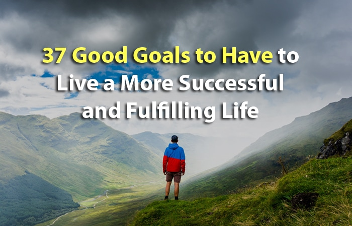 37 Good Goals to Have to Live a More Successful and Fulfilling Life