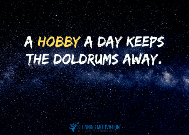 A hobby a day keeps the doldrums away.