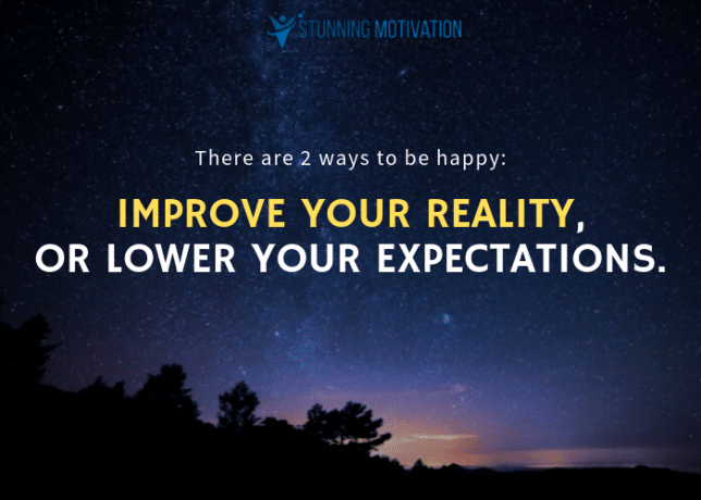 There are 2 ways to be happy: Improve your reality, or lower your expectations.