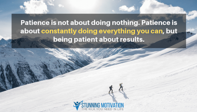 Patience is not about doing nothing. Patience is about constantly doing everything you can, but being patient about results.
