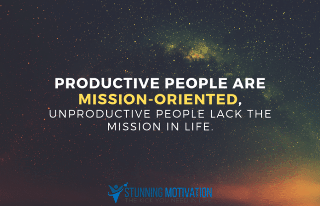 Productive people are mission-oriented, unproductive people lack the mission in life.