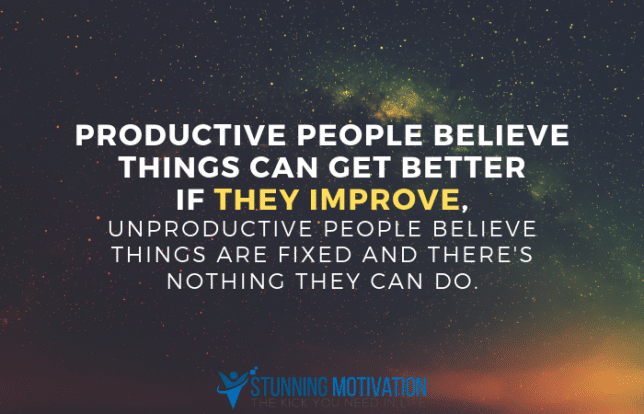 Productive people believe things can get better if they improve, unproductive people believe things are fixed and there's nothing they can do.