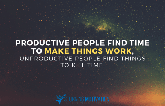 Productive people find time to make things work, unproductive people find things to kill time.