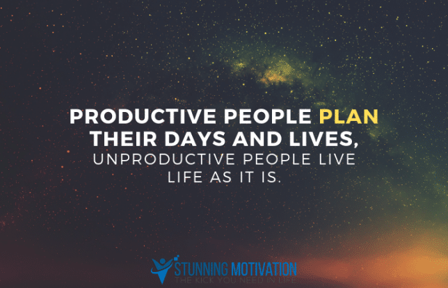 Productive people plan their days and lives, unproductive people live life as it is.