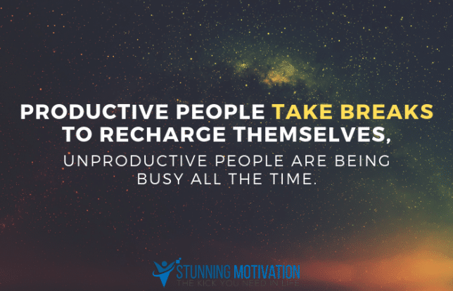 Productive people take breaks to recharge themselves, unproductive people are being busy all the time.