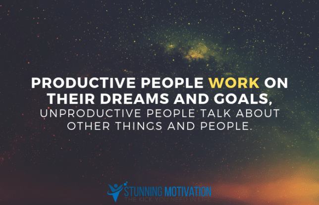 Productive people work on their dreams and goals, unproductive people talk about other things and people.