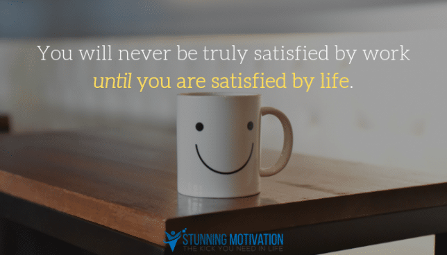 You will never be truly satisfied by work until you are satisfied by life.