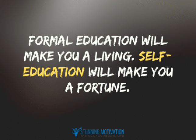 Formal education will make you a living. Self-education will make you a fortune.