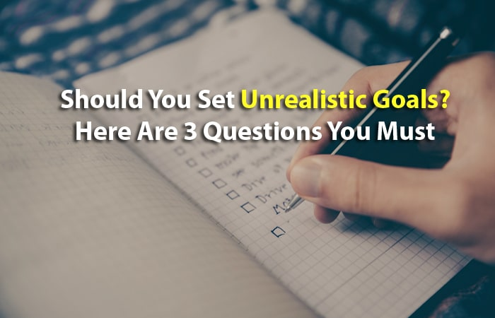 Should You Set Unrealistic Goals? The 3 Questions You Must Answer