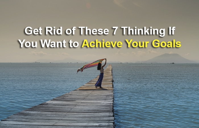 Get Rid of These 7 Thinking If You Want to Achieve Your Goals