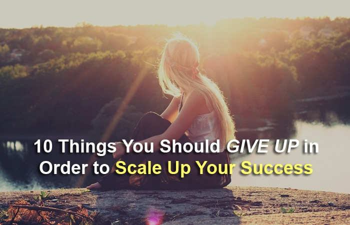 10 Things You Should Give Up in Order to Scale Up Your Success
