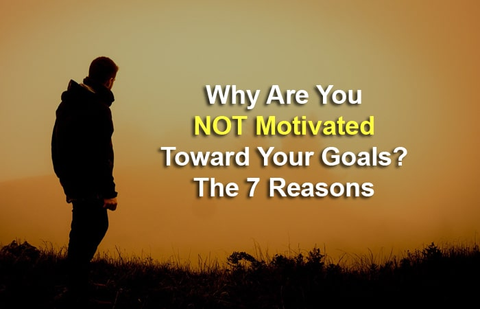 Why Are You NOT Motivated Toward Your Goals The 7 Reasons
