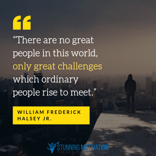 """""""There are no great people in this world, only great challenges which ordinary people rise to meet."""""""